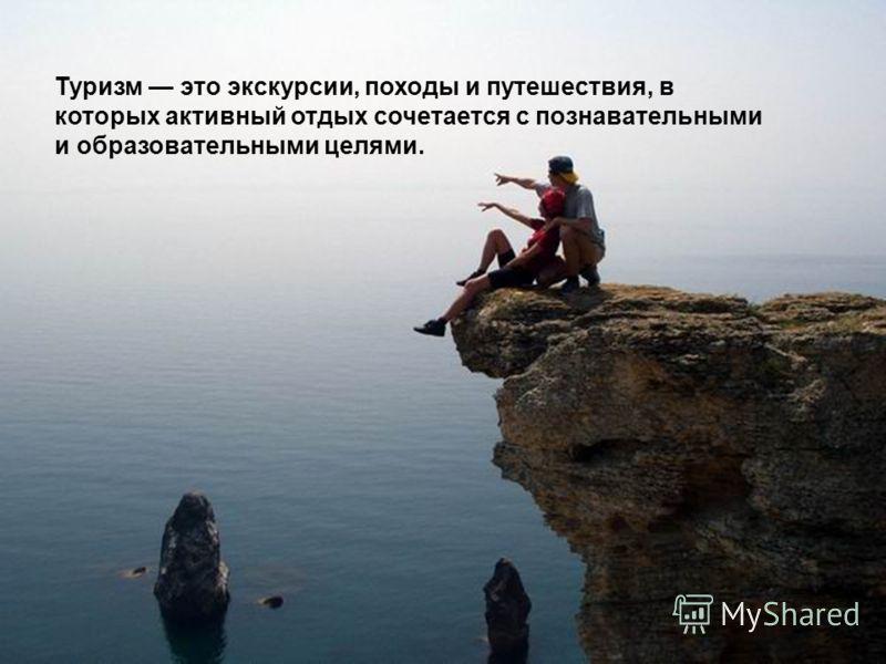 Туризм это экскурсии, походы и путешествия, в которых активный отдых сочетается с познавательными и образовательными целями.