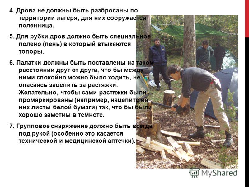 4. Дрова не должны быть разбросаны по территории лагеря, для них сооружается поленница. 5. Для рубки дров должно быть специальное полено (пень) в который втыкаются топоры. 6. Палатки должны быть поставлены на таком расстоянии друг от друга, что бы ме