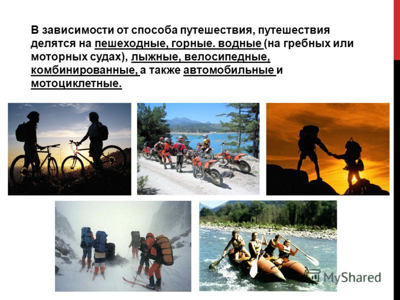 В зависимости от способа путешествия, путешествия делятся на пешеходные, горные. водные (на гребных или моторных судах), лыжные, велосипедные, комбинированные, а также автомобильные и мотоциклетные.