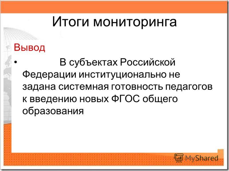Итоги мониторинга Вывод В субъектах Российской Федерации институционально не задана системная готовность педагогов к введению новых ФГОС общего образования