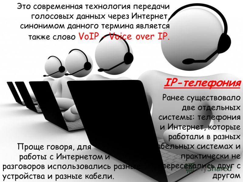 Проще говоря, для работы с Интернетом и разговоров использовались разные устройства и разные кабели. IP-телефония Это современная технология передачи голосовых данных через Интернет, синонимом данного термина является также слово VoIP - Voice over IP