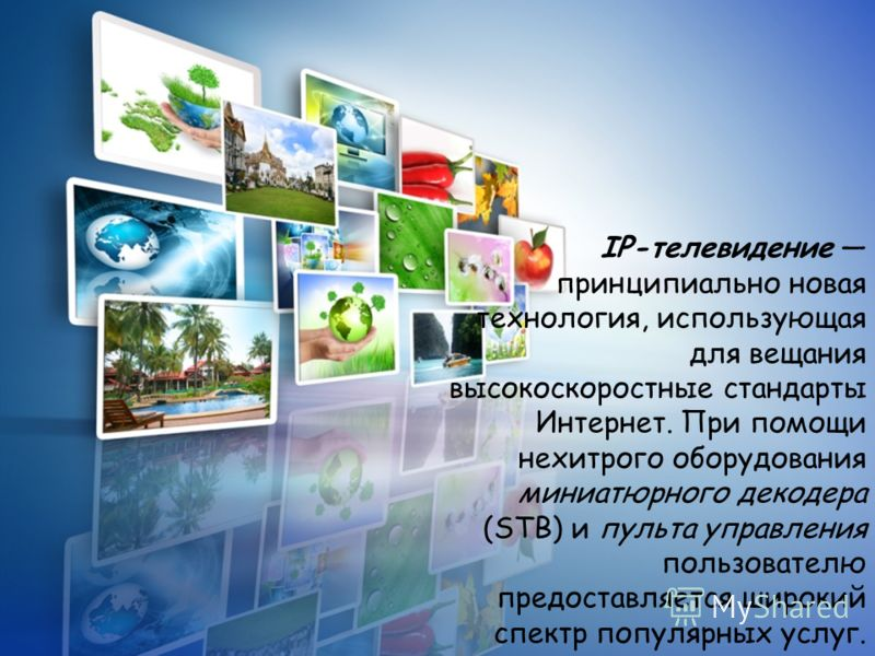 IP-телевидение принципиально новая технология, использующая для вещания высокоскоростные стандарты Интернет. При помощи нехитрого оборудования миниатюрного декодера (STB) и пульта управления пользователю предоставляется широкий спектр популярных услу
