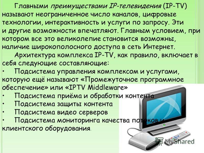 Главными преимуществами IP-телевидения (IP-TV) называют неограниченное число каналов, цифровые технологии, интерактивность и услуги по запросу. Эти и другие возможности впечатляют. Главным условием, при котором все это великолепие становится возможны