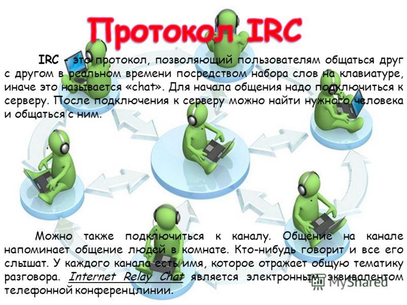 IRC - это протокол, позволяющий пользователям общаться друг с другом в реальном времени посредством набора слов на клавиатуре, иначе это называется «chat». Для начала общения надо подключиться к серверу. После подключения к серверу можно найти нужног