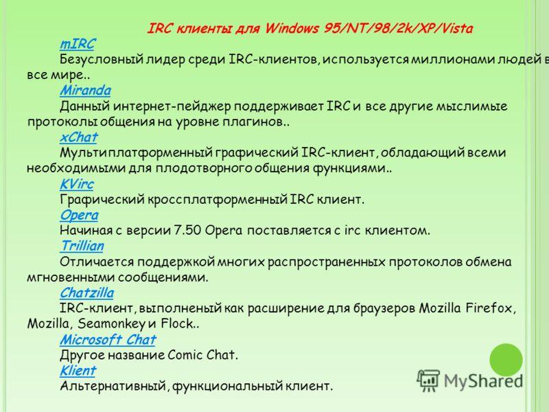 IRC клиенты для Windows 95/NT/98/2k/XP/Vista mIRC Безусловный лидер среди IRC-клиентов, используется миллионами людей во все мире.. Miranda Данный интернет-пейджер поддерживает IRC и все другие мыслимые протоколы общения на уровне плагинов.. xChat Му