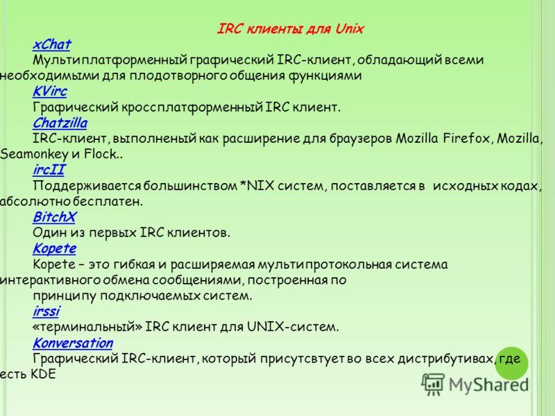 IRC клиенты для Unix xChat Мультиплатформенный графический IRC-клиент, обладающий всеми необходимыми для плодотворного общения функциями KVirc Графический кроссплатформенный IRC клиент. Chatzilla IRC-клиент, выполненый как расширение для браузеров Mo