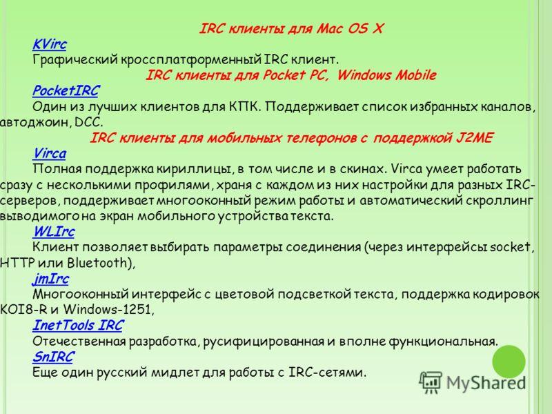 IRC клиенты для Mac OS X KVirc Графический кроссплатформенный IRC клиент. IRC клиенты для Pocket PC, Windows Mobile PocketIRC Один из лучших клиентов для КПК. Поддерживает список избранных каналов, автоджоин, DCC. IRC клиенты для мобильных телефонов