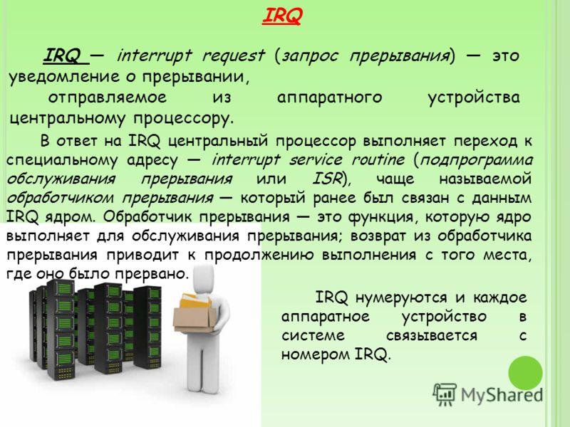 IRQ IRQ interrupt request (запрос прерывания) это уведомление о прерывании, отправляемое из аппаратного устройства центральному процессору. В ответ на IRQ центральный процессор выполняет переход к специальному адресу interrupt service routine (подпро
