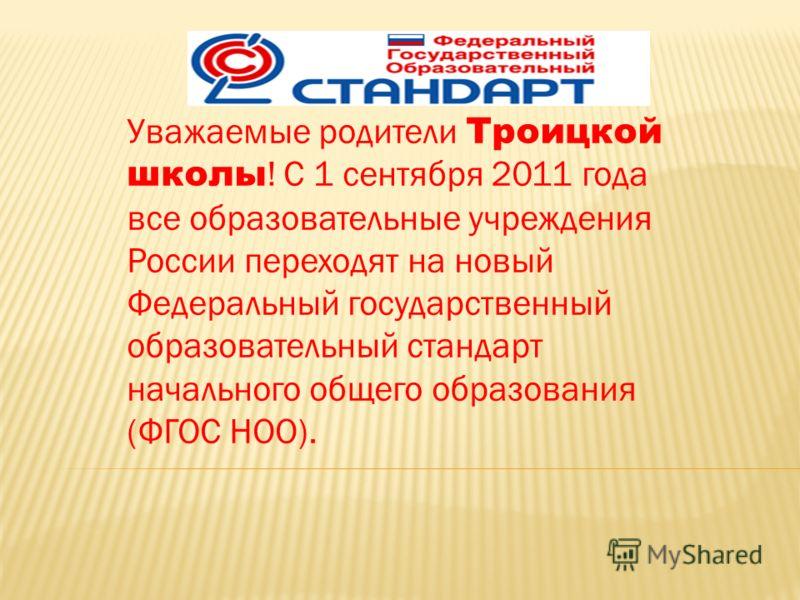 Уважаемые родители Троицкой школы ! С 1 сентября 2011 года все образовательные учреждения России переходят на новый Федеральный государственный образовательный стандарт начального общего образования (ФГОС НОО).