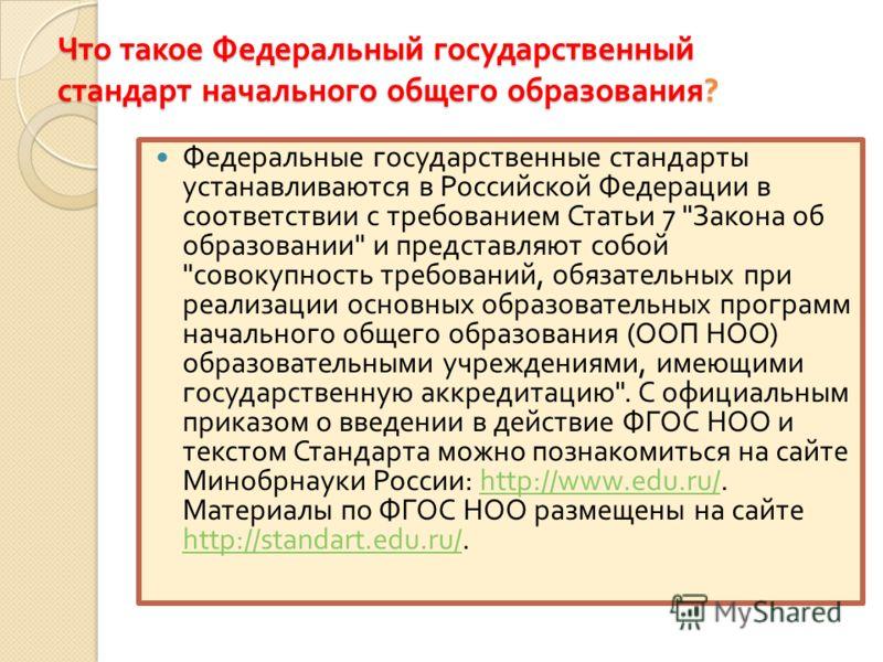 Что такое Федеральный государственный стандарт начального общего образования ? Федеральные государственные стандарты устанавливаются в Российской Федерации в соответствии с требованием Статьи 7