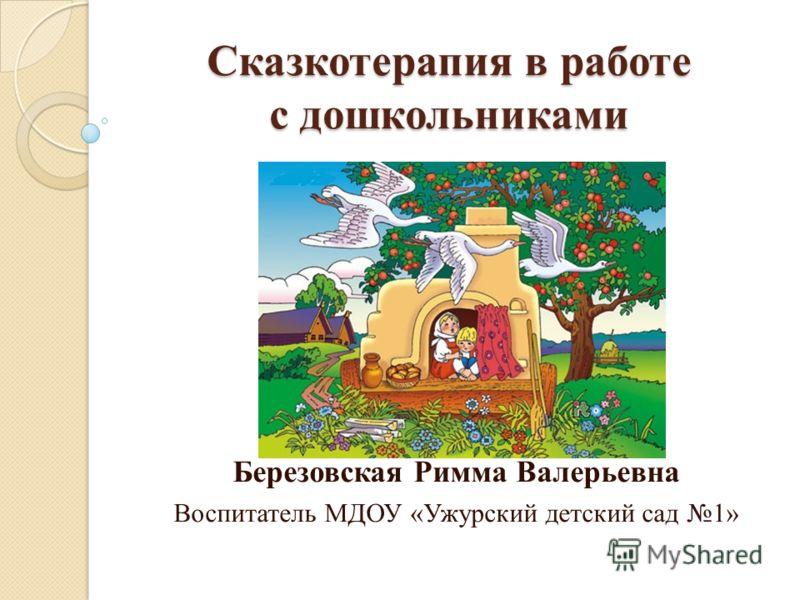 Сказкотерапия в работе с дошкольниками Березовская Римма Валерьевна Воспитатель МДОУ «Ужурский детский сад 1»