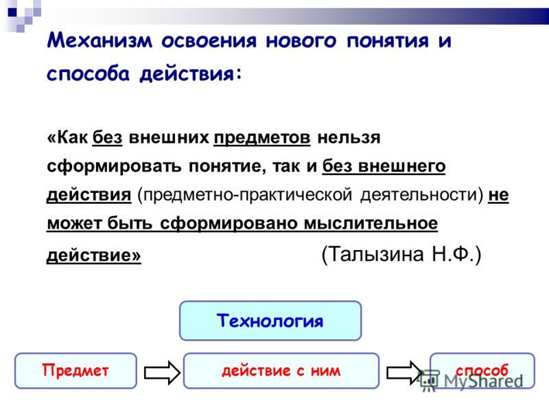 Механизм освоения нового понятия и способа действия: «Как без внешних предметов нельзя сформировать понятие, так и без внешнего действия (предметно-практической деятельности) не может быть сформировано мыслительное действие» (Талызина Н.Ф.) Предметде