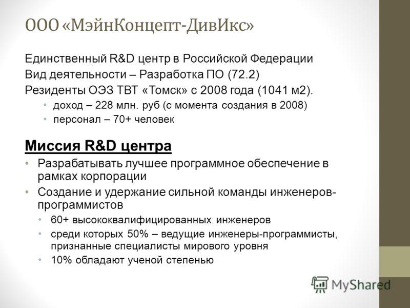ООО «МэйнКонцепт-ДивИкс» Единственный R&D центр в Российской Федерации Вид деятельности – Разработка ПО (72.2) Резиденты ОЭЗ ТВТ «Томск» с 2008 года (1041 м2). доход – 228 млн. руб (с момента создания в 2008) персонал – 70+ человек Миссия R&D центра