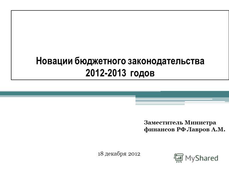 Новации бюджетного законодательства 2012-2013 годов 18 декабря 2012 Заместитель Министра финансов РФ Лавров А.М.