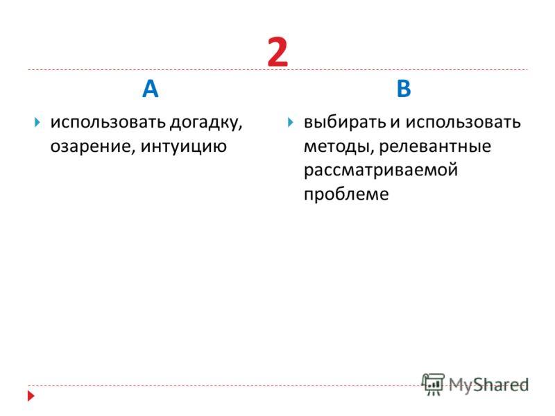 А использовать догадку, озарение, интуицию В выбирать и использовать методы, релевантные рассматриваемой проблеме 2