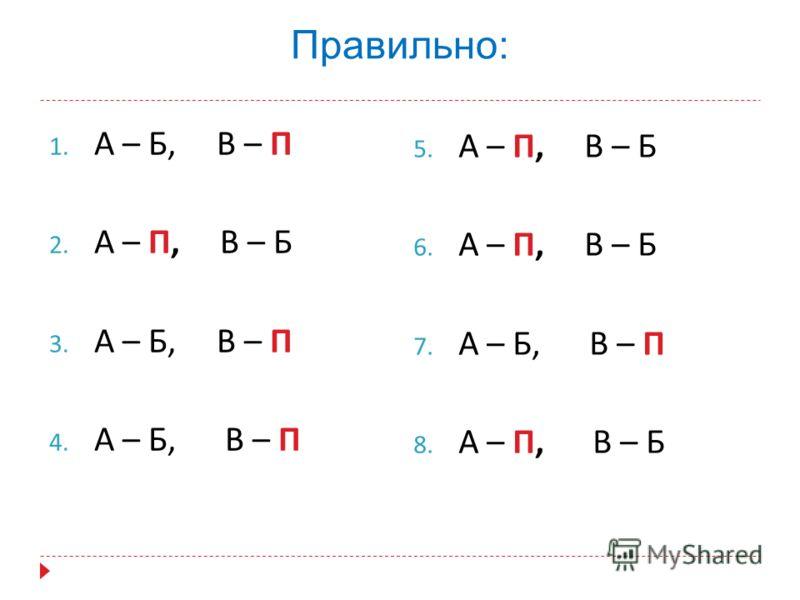 Правильно: 1. А – Б, В – П 2. А – П, В – Б 3. А – Б, В – П 4. А – Б, В – П 5. А – П, В – Б 6. А – П, В – Б 7. А – Б, В – П 8. А – П, В – Б