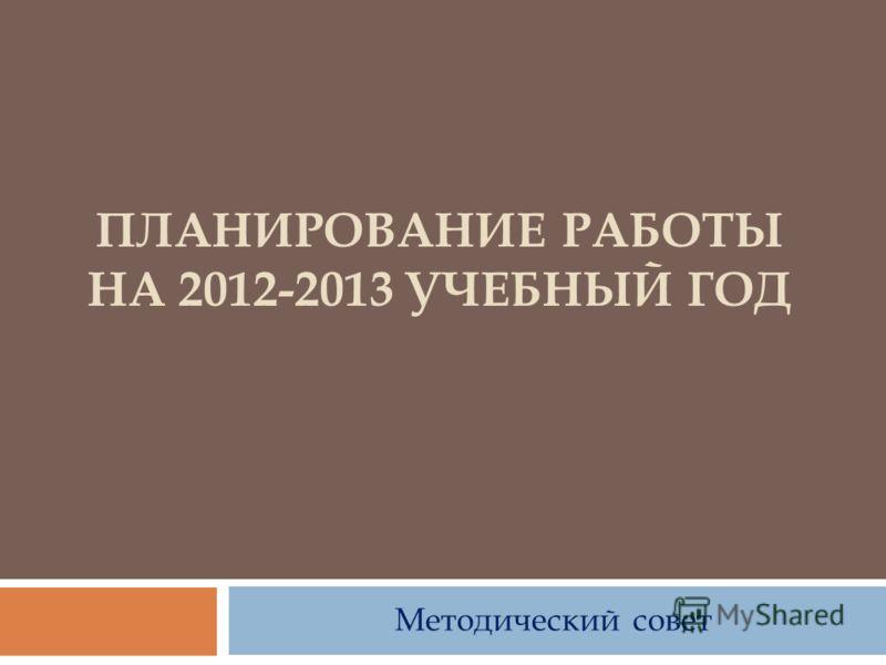 ПЛАНИРОВАНИЕ РАБОТЫ НА 2012-2013 УЧЕБНЫЙ ГОД Методический совет