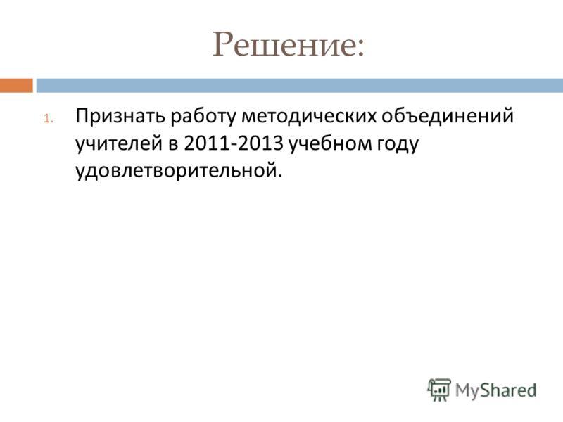 Решение: 1. Признать работу методических объединений учителей в 2011-2013 учебном году удовлетворительной.