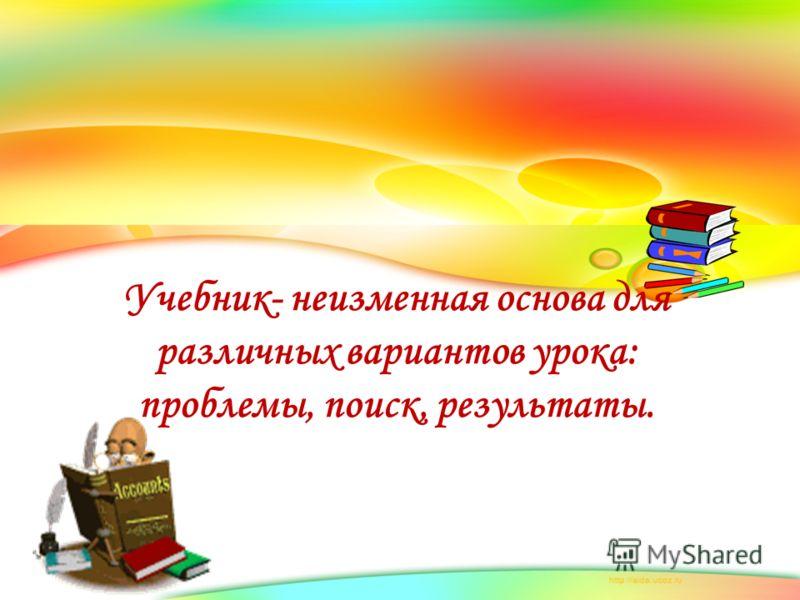 Учебник- неизменная основа для различных вариантов урока: проблемы, поиск, результаты.