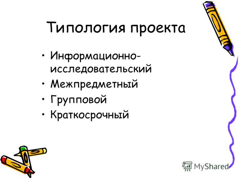 Типология проекта Информационно- исследовательский Межпредметный Групповой Краткосрочный