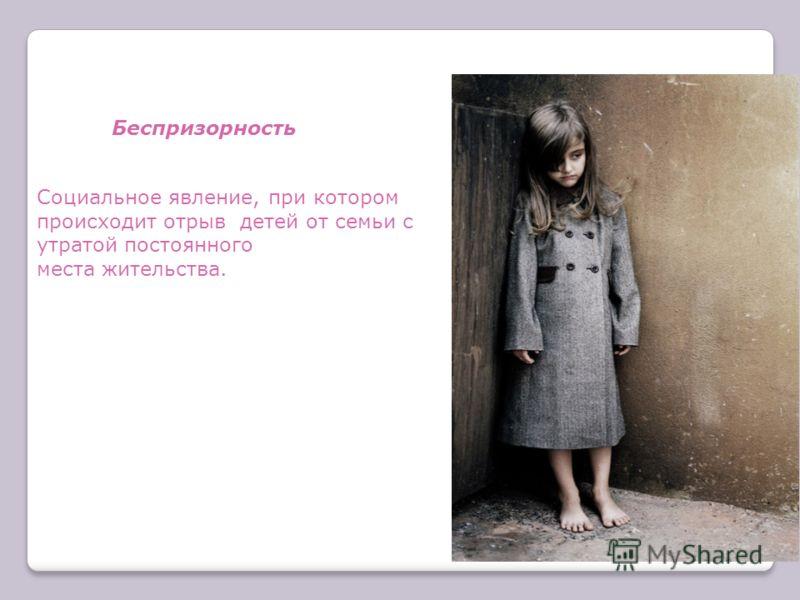 Беспризорность Социальное явление, при котором происходит отрыв детей от семьи с утратой постоянного места жительства.