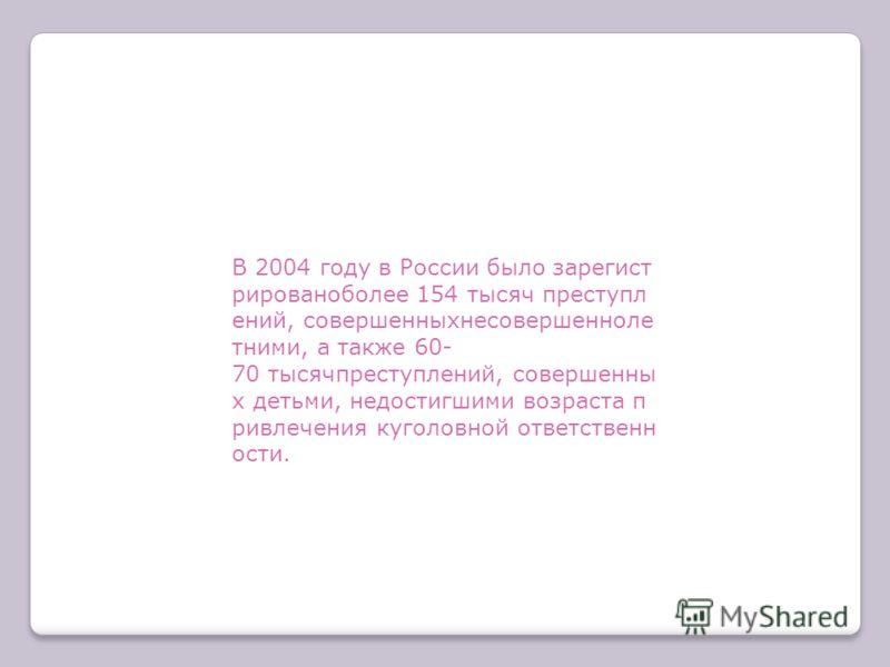 В 2004 году в России было зарегист рированоболее 154 тысяч преступл ений, совершенныхнесовершенноле тними, а также 60- 70 тысячпреступлений, совершенны х детьми, недостигшими возраста п ривлечения куголовной ответственн ости.