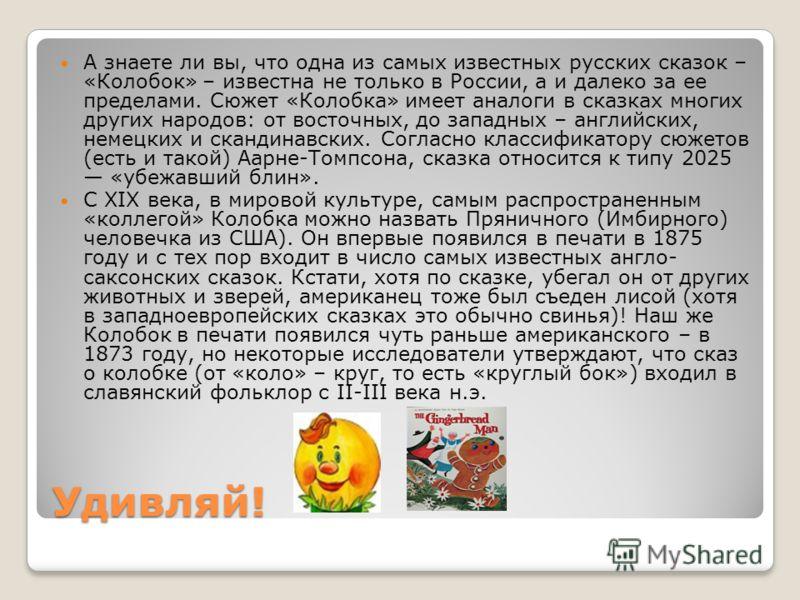 Удивляй! А знаете ли вы, что одна из самых известных русских сказок – «Колобок» – известна не только в России, а и далеко за ее пределами. Сюжет «Колобка» имеет аналоги в сказках многих других народов: от восточных, до западных – английских, немецких