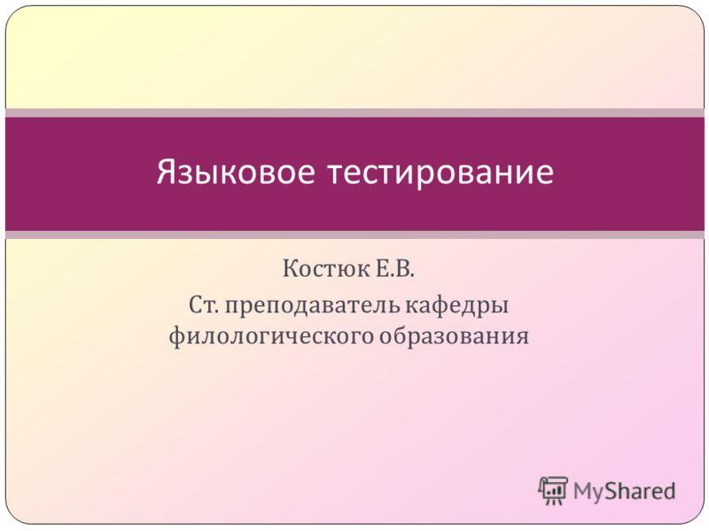 Костюк Е. В. Ст. преподаватель кафедры филологического образования Языковое тестирование