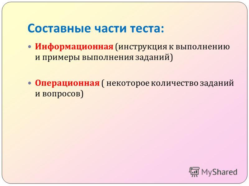 Составные части теста : Информационная ( инструкция к выполнению и примеры выполнения заданий ) Операционная ( некоторое количество заданий и вопросов )