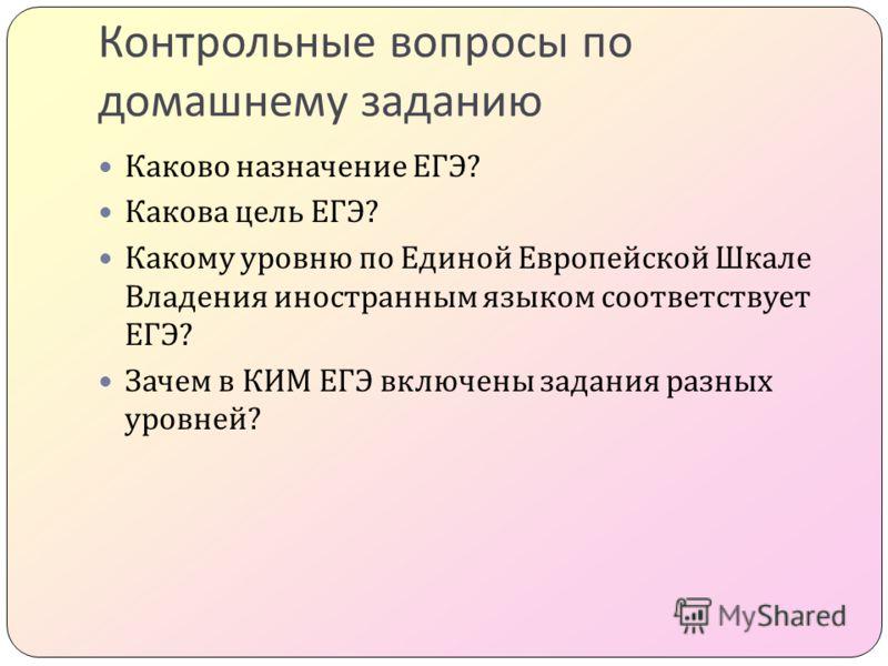 Контрольные вопросы по домашнему заданию Каково назначение ЕГЭ ? Какова цель ЕГЭ ? Какому уровню по Единой Европейской Шкале Владения иностранным языком соответствует ЕГЭ ? Зачем в КИМ ЕГЭ включены задания разных уровней ?