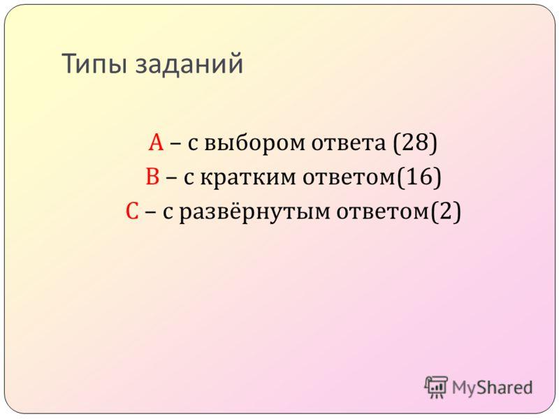 Типы заданий А – с выбором ответа (28) B – с кратким ответом (16) C – с развёрнутым ответом (2)