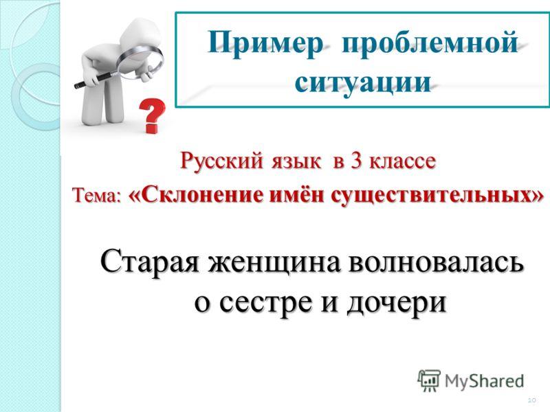 Пример проблемной ситуации Русский язык в 3 классе Тема: «Склонение имён существительных» Старая женщина волновалась о сестре и дочери 10