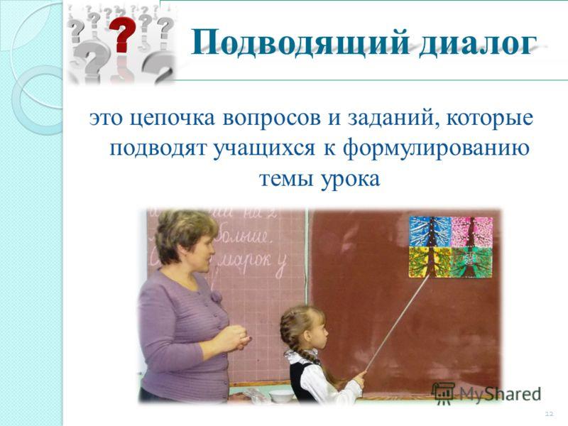 Подводящий диалог это цепочка вопросов и заданий, которые подводят учащихся к формулированию темы урока 12