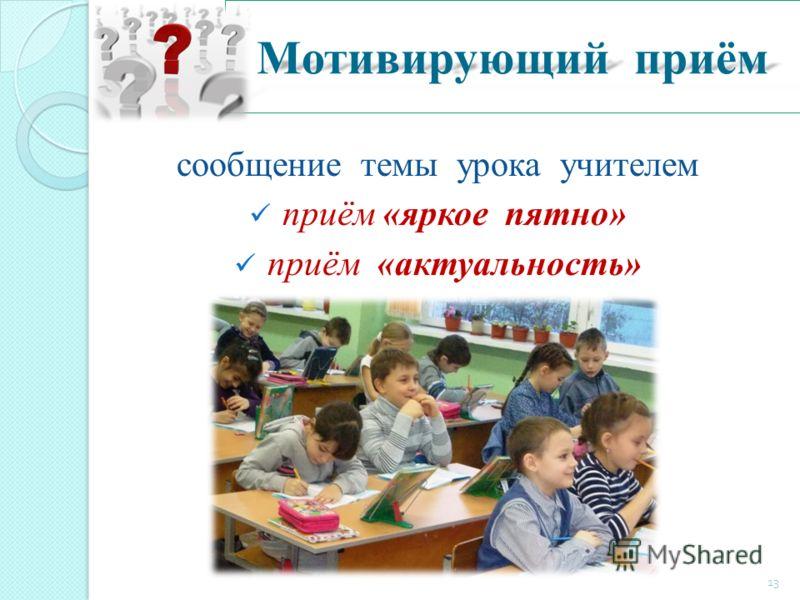 Мотивирующий приём сообщение темы урока учителем приём «яркое пятно» приём «актуальность» 13