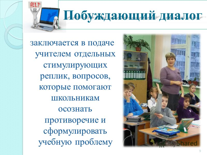 Побуждающий диалог заключается в подаче учителем отдельных стимулирующих реплик, вопросов, которые помогают школьникам осознать противоречие и сформулировать учебную проблему 9