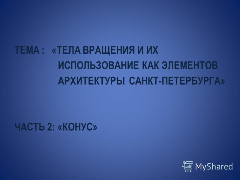 ТЕМА : «ТЕЛА ВРАЩЕНИЯ И ИХ ИСПОЛЬЗОВАНИЕ КАК ЭЛЕМЕНТОВ АРХИТЕКТУРЫ САНКТ-ПЕТЕРБУРГА» ЧАСТЬ 2: «КОНУС»