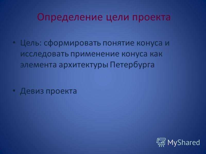Определение цели проекта Цель: сформировать понятие конуса и исследовать применение конуса как элемента архитектуры Петербурга Девиз проекта