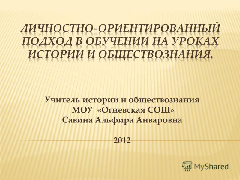 Учитель истории и обществознания МОУ «Огневская СОШ» Савина Альфира Анваровна 2012