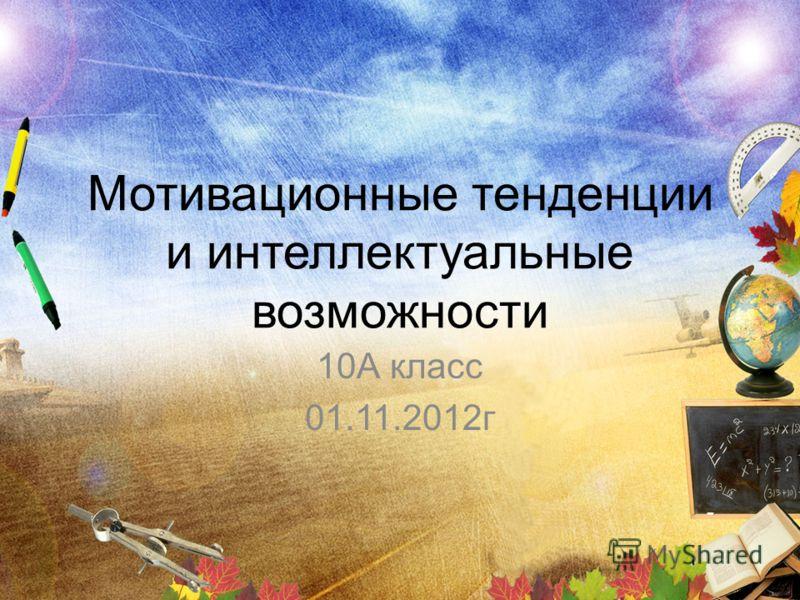 Мотивационные тенденции и интеллектуальные возможности 10А класс 01.11.2012г
