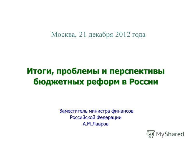 Москва, 21 декабря 2012 года Итоги, проблемы и перспективы бюджетных реформ в России Заместитель министра финансов Заместитель министра финансов Российской Федерации А.М.Лавров