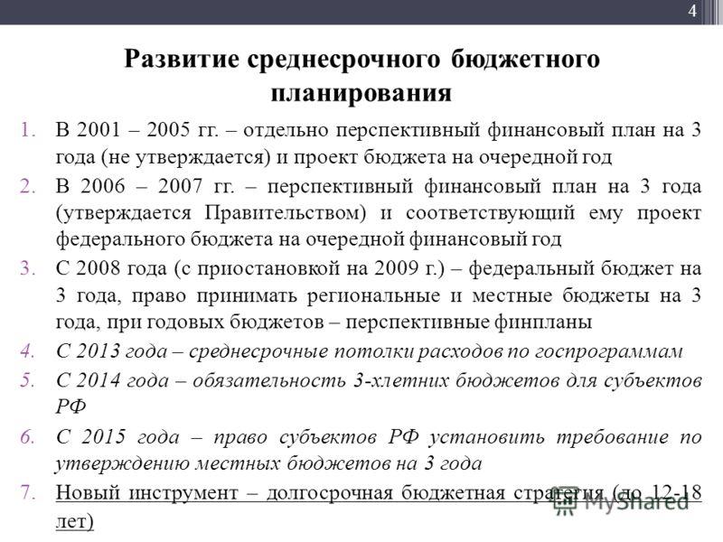 4 Развитие среднесрочного бюджетного планирования 1.В 2001 – 2005 гг. – отдельно перспективный финансовый план на 3 года (не утверждается) и проект бюджета на очередной год 2.В 2006 – 2007 гг. – перспективный финансовый план на 3 года (утверждается П