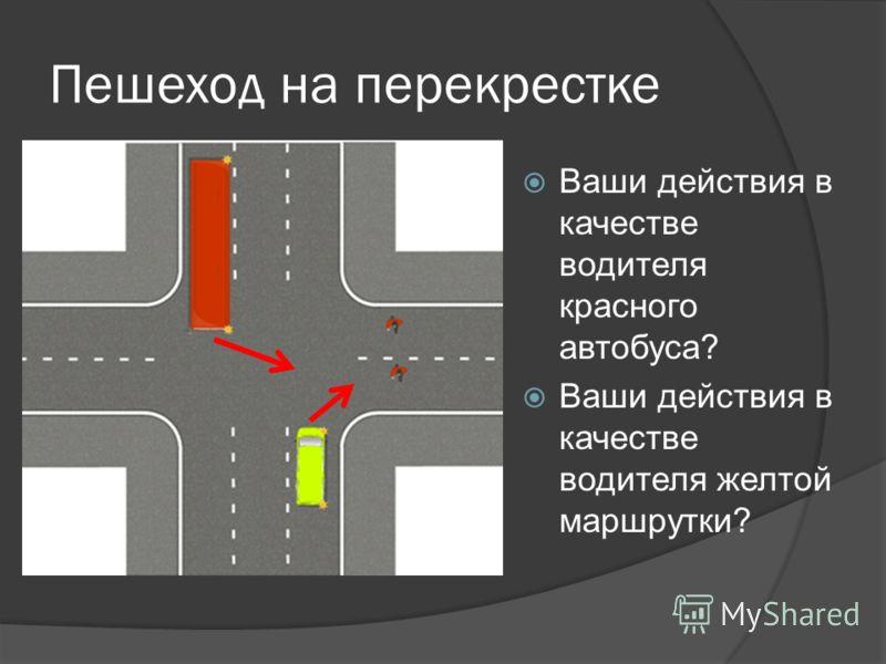 Пешеход на перекрестке Ваши действия в качестве водителя красного автобуса? Ваши действия в качестве водителя желтой маршрутки?