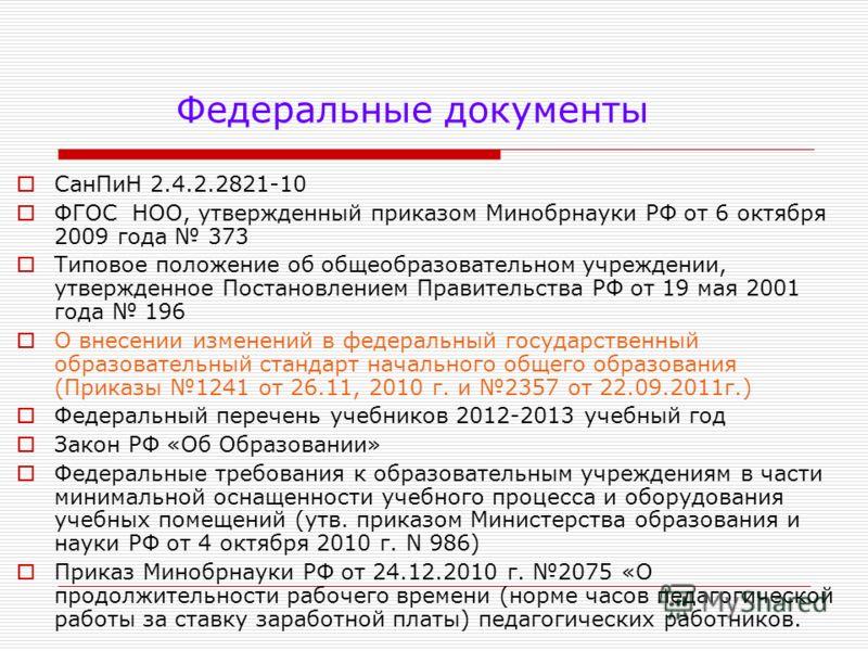 Федеральные документы СанПиН 2.4.2.2821-10 ФГОС НОО, утвержденный приказом Минобрнауки РФ от 6 октября 2009 года 373 Типовое положение об общеобразовательном учреждении, утвержденное Постановлением Правительства РФ от 19 мая 2001 года 196 О внесении