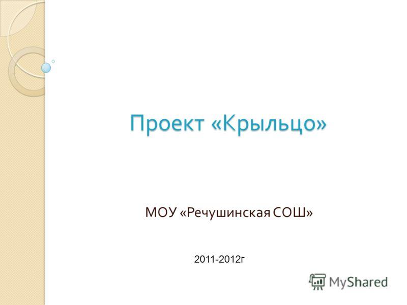 Проект « Крыльцо » МОУ « Речушинская СОШ » 2011-2012г