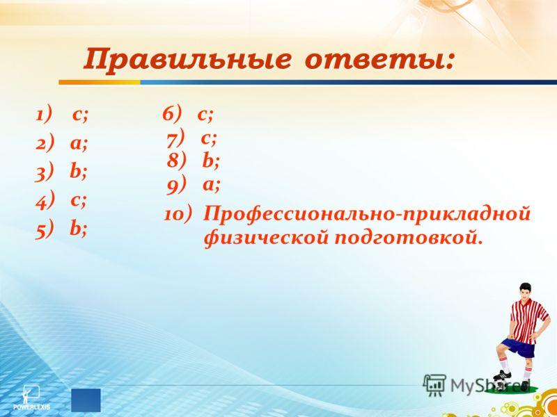 Правильные ответы: 1) 1) с; 2) 2) a; 3) 3) b; 4) 4) c; 5) 5) b; 6) 6) c; 7) 7) c; 8) 8) b; 9) 9) a; 10) 10) Профессионально-прикладной физической подготовкой.