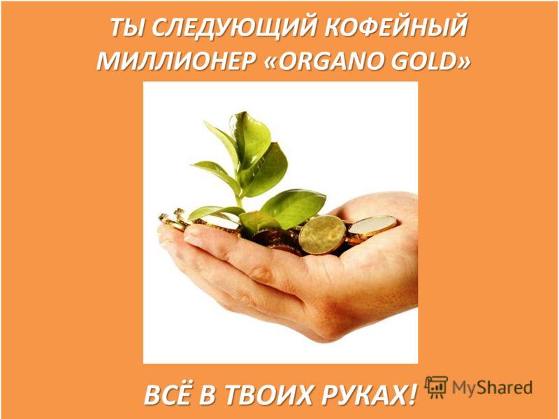 ТЫ СЛЕДУЮЩИЙ КОФЕЙНЫЙ МИЛЛИОНЕР «ORGANO GOLD» ТЫ СЛЕДУЮЩИЙ КОФЕЙНЫЙ МИЛЛИОНЕР «ORGANO GOLD» ВСЁ В ТВОИХ РУКАХ! ВСЁ В ТВОИХ РУКАХ!