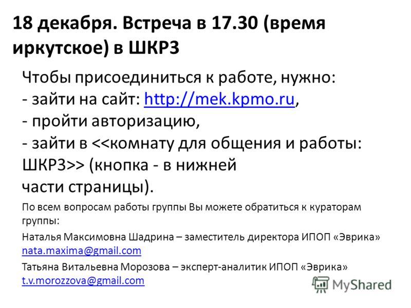 18 декабря. Встреча в 17.30 (время иркутское) в ШКР3 Чтобы присоединиться к работе, нужно: - зайти на сайт: http://mek.kpmo.ru, - пройти авторизацию, - зайти в > (кнопка - в нижней части страницы).http://mek.kpmo.ru По всем вопросам работы группы Вы