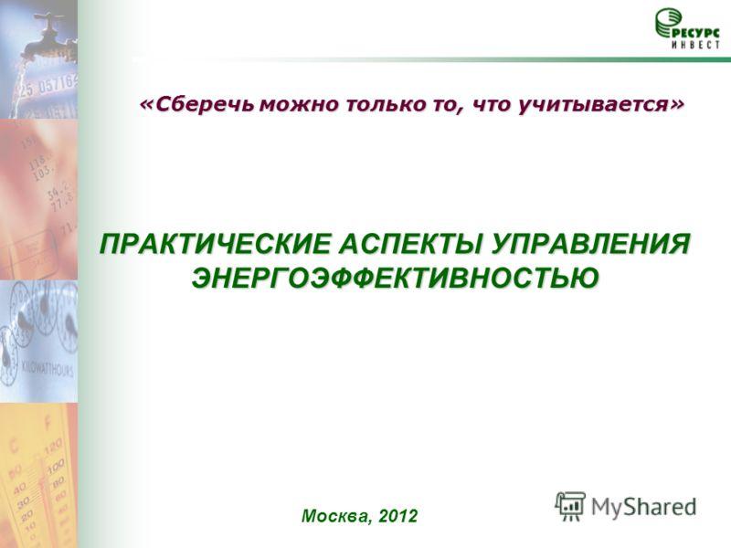 ПРАКТИЧЕСКИЕ АСПЕКТЫ УПРАВЛЕНИЯ ЭНЕРГОЭФФЕКТИВНОСТЬЮ Москва, 2012 «Сберечь можно только то, что учитывается»