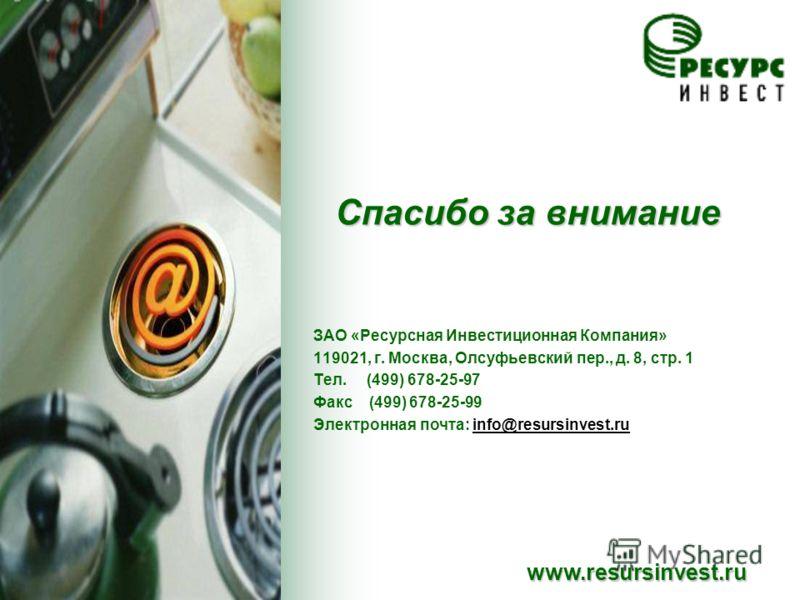 Спасибо за внимание www.resursinvest.ru ЗАО «Ресурсная Инвестиционная Компания» 119021, г. Москва, Олсуфьевский пер., д. 8, стр. 1 Тел. (499) 678-25-97 Факс (499) 678-25-99 Электронная почта: info@resursinvest.ru