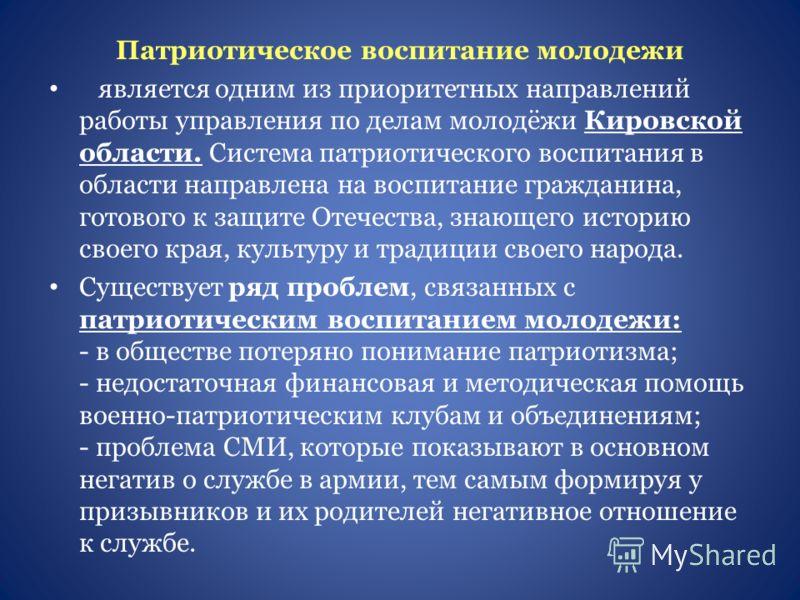 Патриотическое воспитание молодежи является одним из приоритетных направлений работы управления по делам молодёжи Кировской области. Система патриотического воспитания в области направлена на воспитание гражданина, готового к защите Отечества, знающе